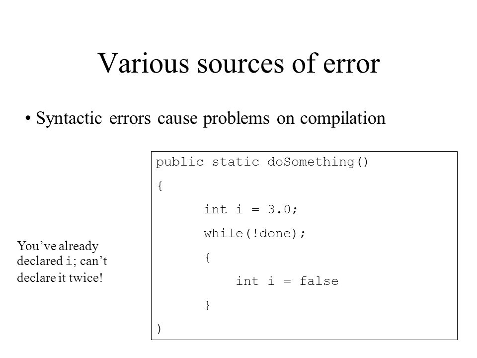 Various sources of error public static doSomething() { int i = 3.0; while(!done); { int i = false } ) Syntactic errors cause problems on compilation You've already declared i ; can't declare it twice!