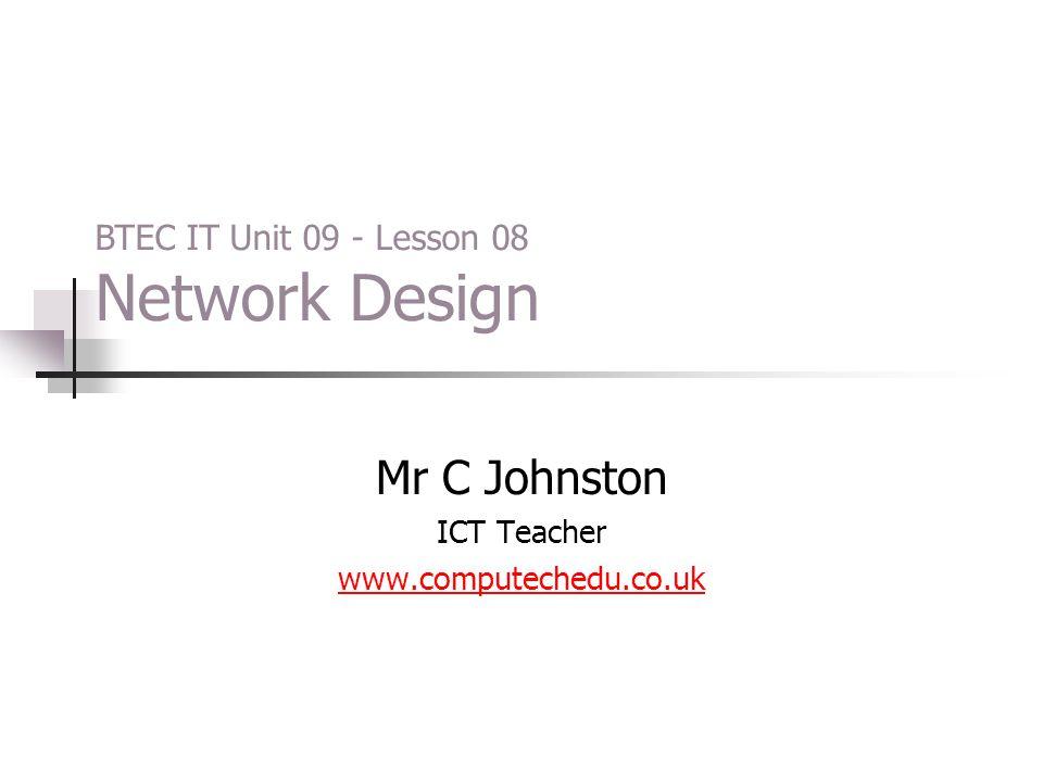 Mr C Johnston ICT Teacher www.computechedu.co.uk BTEC IT Unit 09 - Lesson 08 Network Design