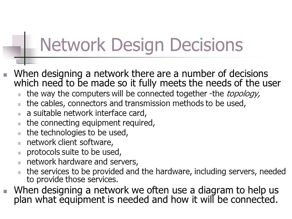 Network Design Decisions When designing a network there are a number of decisions which need to be made so it fully meets the needs of the user the wa