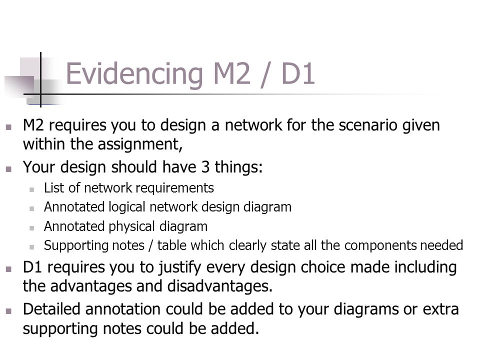 Programming Constructs M2 – Design a networked solution to meet a particular situation with specific requirements D1 – Justify the design and choice of components used in a particular networked solution M2 – Design a networked solution to meet a particular situation with specific requirements D1 – Justify the design and choice of components used in a particular networked solution M2 is the design of a network and you will need be supplied with a specific scenario to develop a solution.