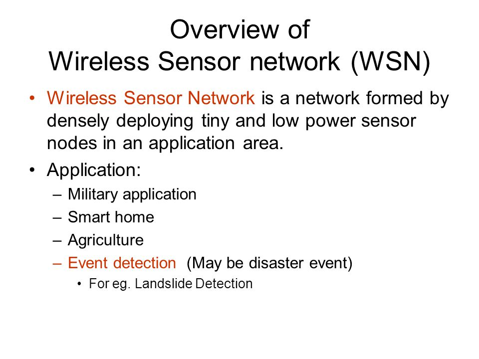 Overview of Wireless Sensor network (WSN) Wireless Sensor Network is a network formed by densely deploying tiny and low power sensor nodes in an application area.