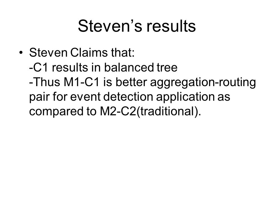 Steven's results Steven Claims that: -C1 results in balanced tree -Thus M1-C1 is better aggregation-routing pair for event detection application as compared to M2-C2(traditional).