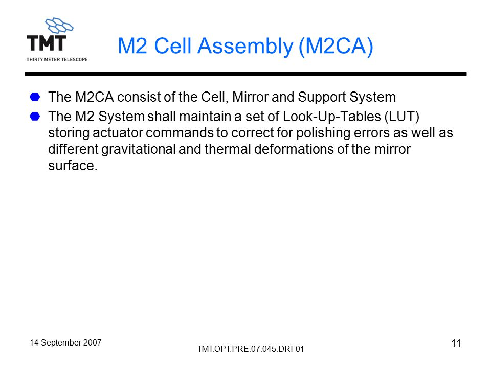 TMT.OPT.PRE.07.045.DRF01 14 September 2007 11 M2 Cell Assembly (M2CA) The M2CA consist of the Cell, Mirror and Support System The M2 System shall maintain a set of Look-Up-Tables (LUT) storing actuator commands to correct for polishing errors as well as different gravitational and thermal deformations of the mirror surface.