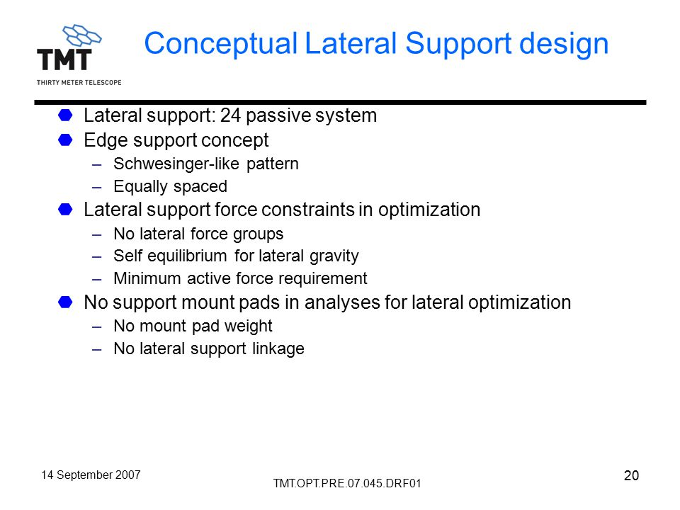 TMT.OPT.PRE.07.045.DRF01 14 September 2007 20 Conceptual Lateral Support design Lateral support: 24 passive system Edge support concept –Schwesinger-like pattern –Equally spaced Lateral support force constraints in optimization –No lateral force groups –Self equilibrium for lateral gravity –Minimum active force requirement No support mount pads in analyses for lateral optimization –No mount pad weight –No lateral support linkage