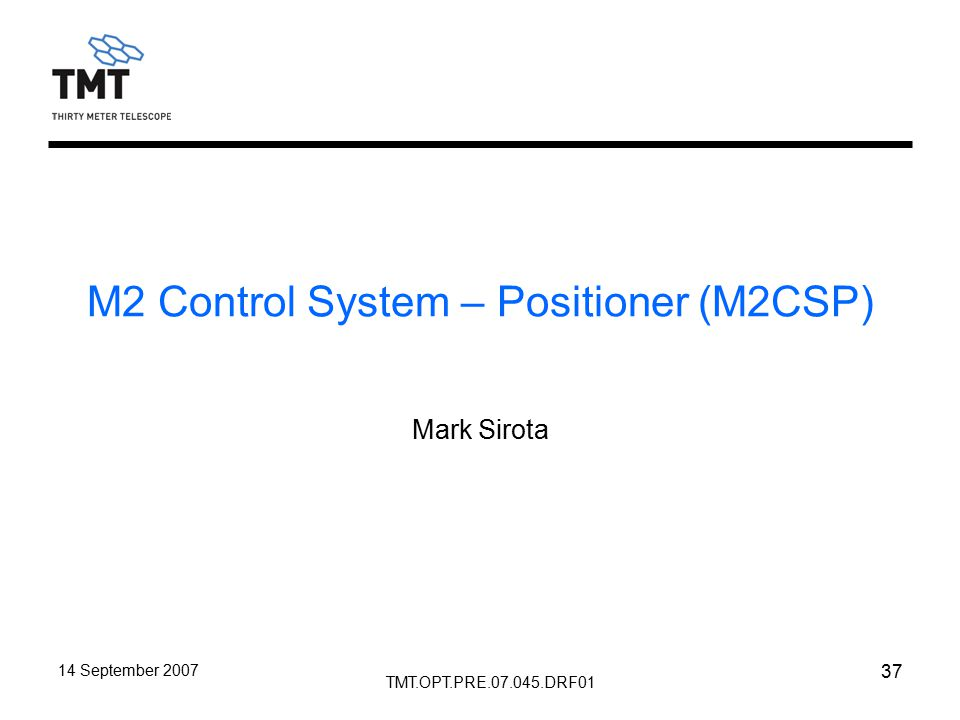 TMT.OPT.PRE.07.045.DRF01 14 September 2007 37 M2 Control System – Positioner (M2CSP) Mark Sirota