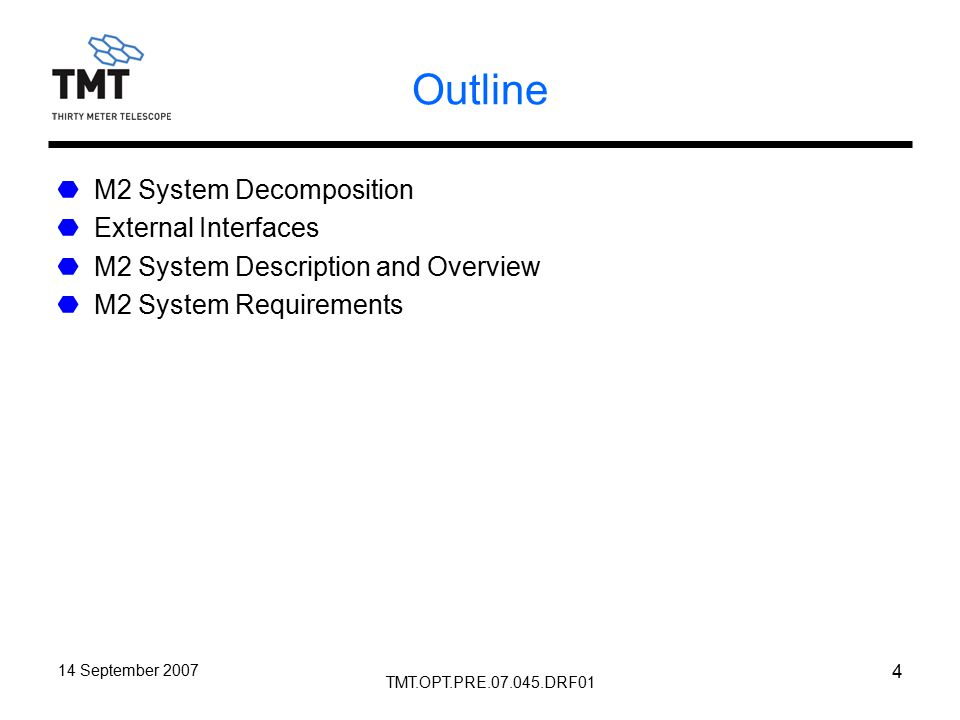 TMT.OPT.PRE.07.045.DRF01 14 September 2007 4 Outline M2 System Decomposition External Interfaces M2 System Description and Overview M2 System Requirements