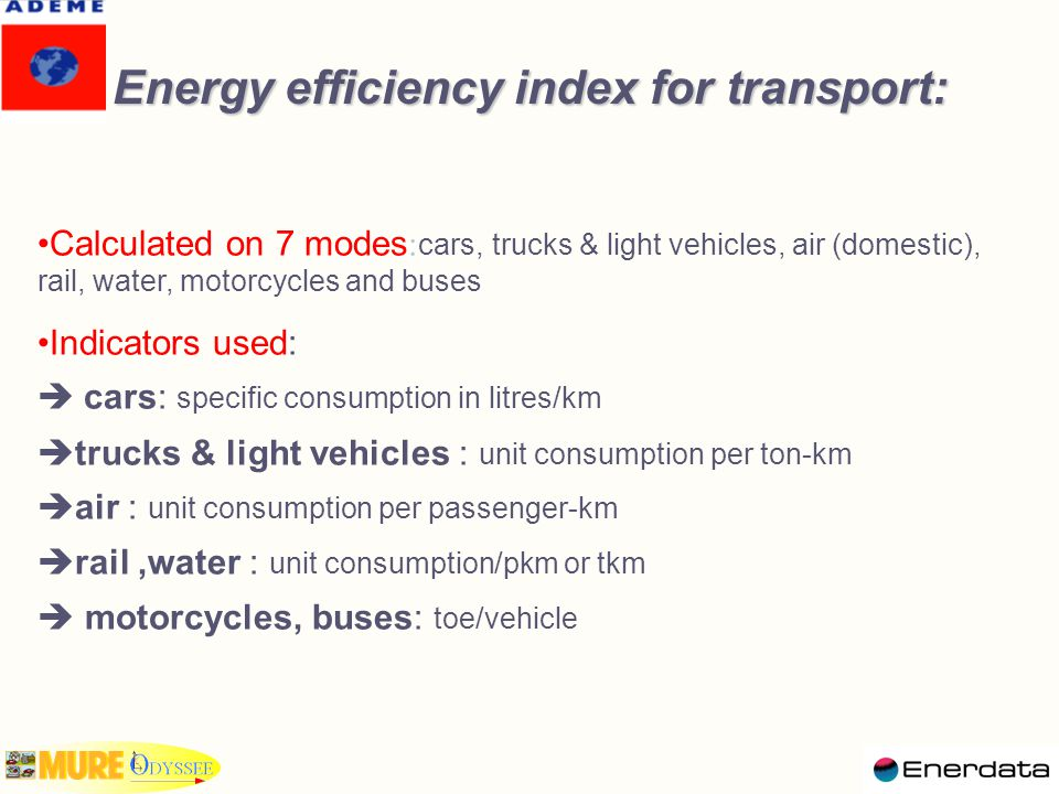 Energy efficiency index for transport: Calculated on 7 modes : cars, trucks & light vehicles, air (domestic), rail, water, motorcycles and buses Indicators used:  cars: specific consumption in litres/km  trucks & light vehicles : unit consumption per ton-km  air : unit consumption per passenger-km  rail,water : unit consumption/pkm or tkm  motorcycles, buses: toe/vehicle