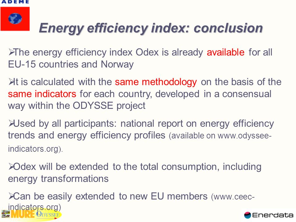Energy efficiency index: conclusion   The energy efficiency index Odex is already available for all EU-15 countries and Norway   It is calculated with the same methodology on the basis of the same indicators for each country, developed in a consensual way within the ODYSSE project   Used by all participants: national report on energy efficiency trends and energy efficiency profiles (available on www.odyssee- indicators.org ).