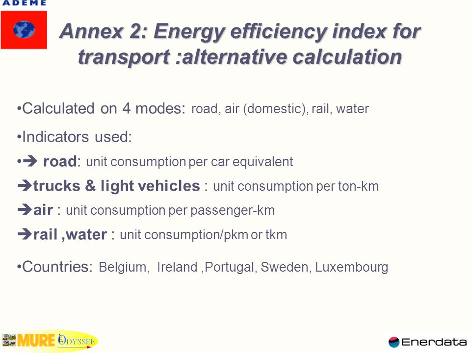 Annex 2: Energy efficiency index for transport :alternative calculation Calculated on 4 modes: road, air (domestic), rail, water Indicators used:  road: unit consumption per car equivalent  trucks & light vehicles : unit consumption per ton-km  air : unit consumption per passenger-km  rail,water : unit consumption/pkm or tkm Countries: Belgium, Ireland,Portugal, Sweden, Luxembourg