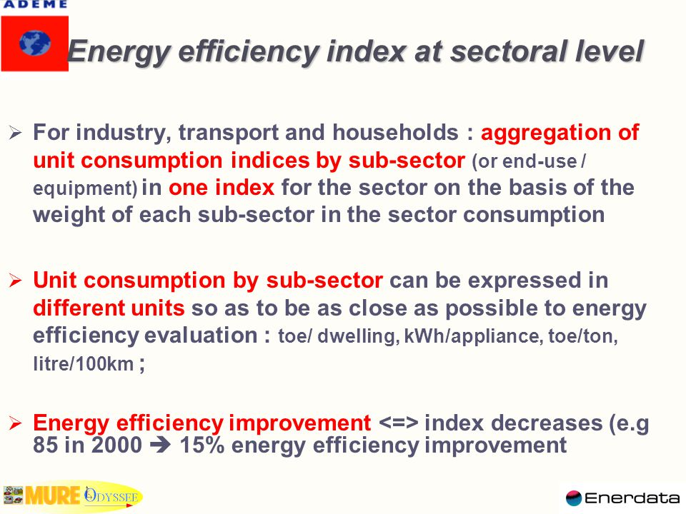 Energy efficiency index at sectoral level  For industry, transport and households : aggregation of unit consumption indices by sub-sector (or end-use / equipment) in one index for the sector on the basis of the weight of each sub-sector in the sector consumption  Unit consumption by sub-sector can be expressed in different units so as to be as close as possible to energy efficiency evaluation : toe/ dwelling, kWh/appliance, toe/ton, litre/100km ;  Energy efficiency improvement index decreases (e.g 85 in 2000  15% energy efficiency improvement