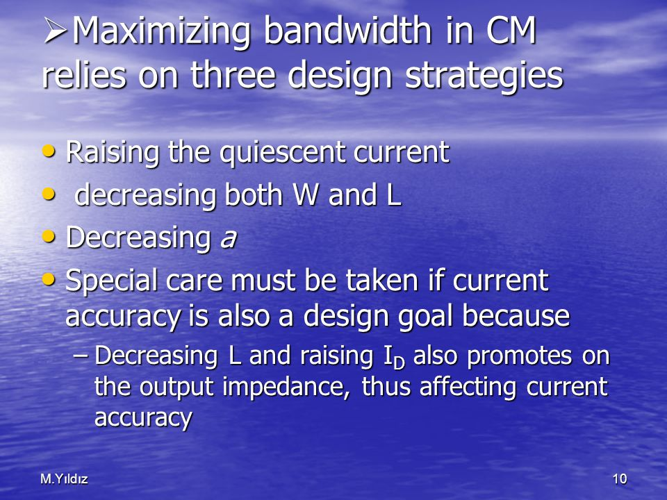 M.Yıldız10  Maximizing bandwidth in CM relies on three design strategies Raising the quiescent current Raising the quiescent current decreasing both W and L decreasing both W and L Decreasing a Decreasing a Special care must be taken if current accuracy is also a design goal because Special care must be taken if current accuracy is also a design goal because –Decreasing L and raising I D also promotes on the output impedance, thus affecting current accuracy