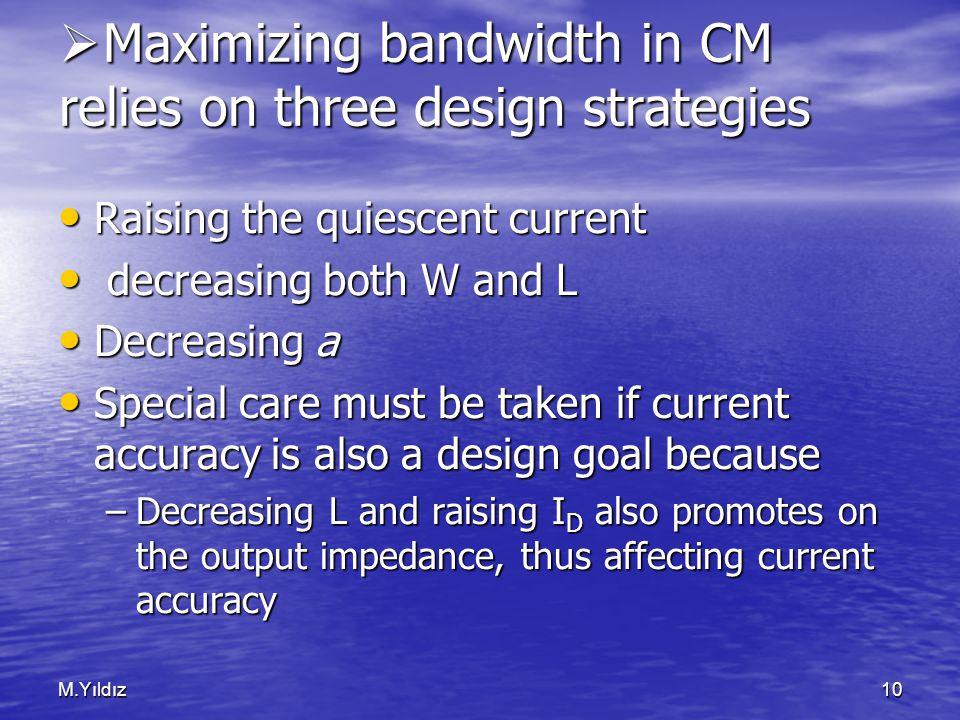 M.Yıldız10  Maximizing bandwidth in CM relies on three design strategies Raising the quiescent current Raising the quiescent current decreasing both