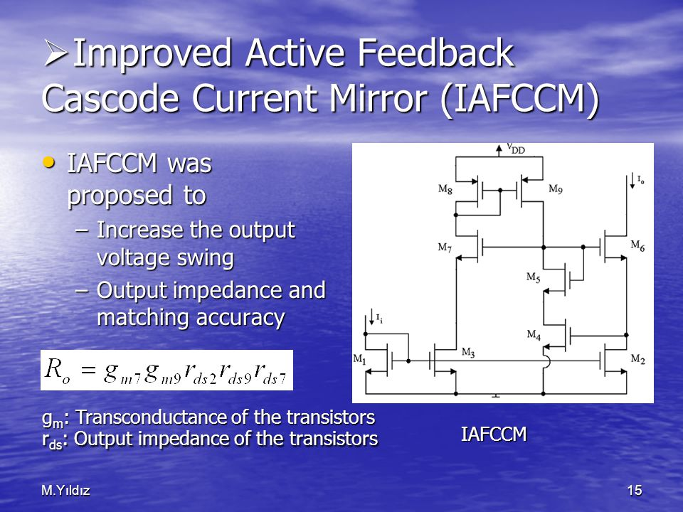 M.Yıldız15  Improved Active Feedback Cascode Current Mirror (IAFCCM) IAFCCM was proposed to IAFCCM was proposed to –Increase the output voltage swing –Output impedance and matching accuracy IAFCCM g m : Transconductance of the transistors r ds : Output impedance of the transistors