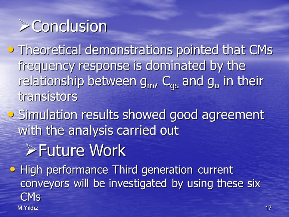 M.Yıldız17  Conclusion Theoretical demonstrations pointed that CMs frequency response is dominated by the relationship between g m, C gs and g o in their transistors Theoretical demonstrations pointed that CMs frequency response is dominated by the relationship between g m, C gs and g o in their transistors Simulation results showed good agreement with the analysis carried out Simulation results showed good agreement with the analysis carried out High performance Third generation current conveyors will be investigated by using these six CMs High performance Third generation current conveyors will be investigated by using these six CMs  Future Work