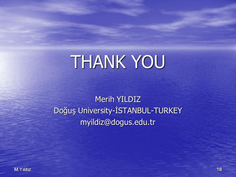 M.Yıldız18 THANK YOU Merih YILDIZ Doğuş University-İSTANBUL-TURKEY myildiz@dogus.edu.tr
