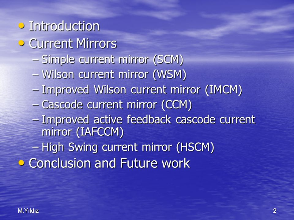 M.Yıldız2 Introduction Introduction Current Mirrors Current Mirrors –Simple current mirror (SCM) –Wilson current mirror (WSM) –Improved Wilson current mirror (IMCM) –Cascode current mirror (CCM) –Improved active feedback cascode current mirror (IAFCCM) –High Swing current mirror (HSCM) Conclusion and Future work Conclusion and Future work