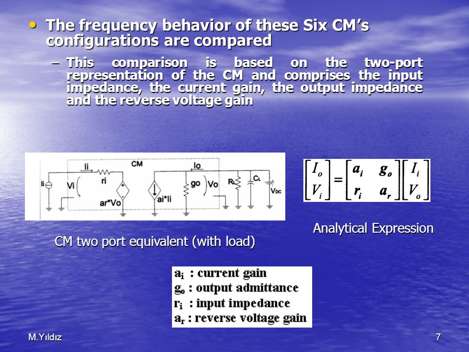 M.Yıldız7 The frequency behavior of these Six CM's configurations are compared The frequency behavior of these Six CM's configurations are compared –This comparison is based on the two-port representation of the CM and comprises the input impedance, the current gain, the output impedance and the reverse voltage gain Analytical Expression CM two port equivalent (with load)