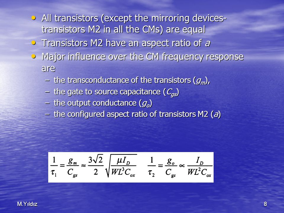 M.Yıldız8 All transistors (except the mirroring devices- transistors M2 in all the CMs) are equal All transistors (except the mirroring devices- transistors M2 in all the CMs) are equal Transistors M2 have an aspect ratio of a Transistors M2 have an aspect ratio of a Major influence over the CM frequency response are Major influence over the CM frequency response are –the transconductance of the transistors (g m ), –the gate to source capacitance (C gs ) –the output conductance (g o ) –the configured aspect ratio of transistors M2 (a)