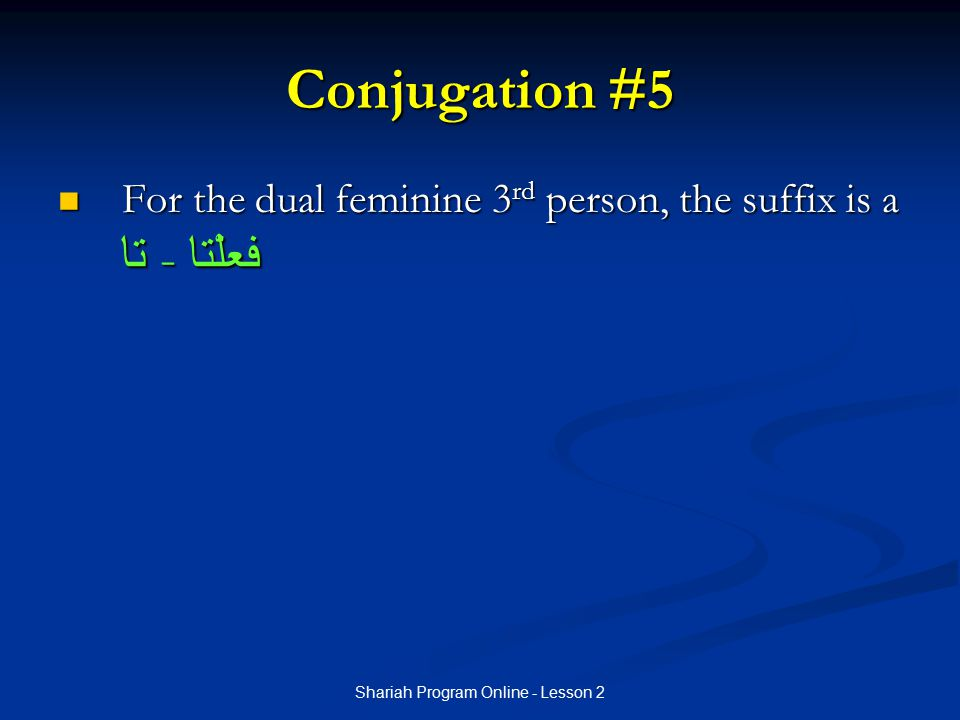 Shariah Program Online - Lesson 2 Conjugation #5 For the dual feminine 3 rd person, the suffix is a تا - فعلْتا For the dual feminine 3 rd person, the