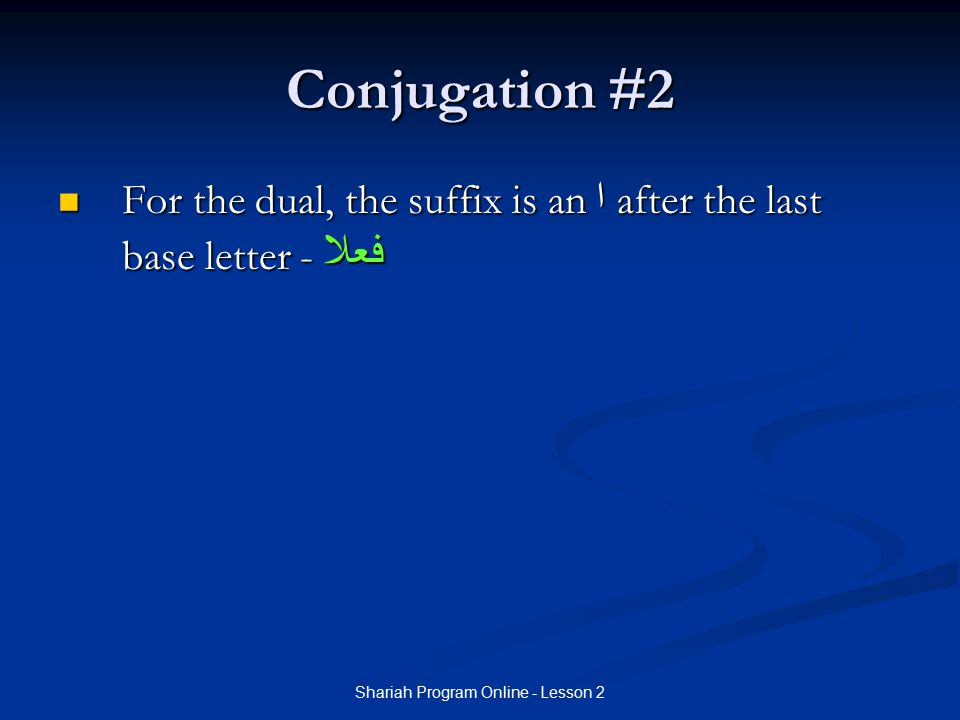Shariah Program Online - Lesson 2 Conjugation #2 For the dual, the suffix is an ا after the last base letter - فعلا For the dual, the suffix is an ا a