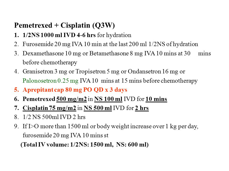 Pemetrexed + Cisplatin (Q3W) 1.1/2NS 1000 ml IVD 4-6 hrs for hydration 2.Furosemide 20 mg IVA 10 min at the last 200 ml 1/2NS of hydration 3.Dexamethasone 10 mg or Betamethasone 8 mg IVA 10 mins at 30 mins before chemotherapy 4.Granisetron 3 mg or Tropisetron 5 mg or Ondansetron 16 mg or Palonosetron 0.25 mg IVA 10 mins at 15 mins before chemotherapy 5.Aprepitant cap 80 mg PO QD x 3 days 6.Pemetrexed 500 mg/m2 in NS 100 ml IVD for 10 mins 7.Cisplatin 75 mg/m2 in NS 500 ml IVD for 2 hrs 8.1/2 NS 500ml IVD 2 hrs 9.If I>O more than 1500 ml or body weight increase over 1 kg per day, furosemide 20 mg IVA 10 mins st (Total IV volume: 1/2NS: 1500 ml, NS: 600 ml)