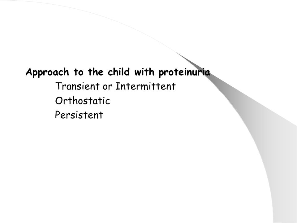 Approach to the child with proteinuria Transient or Intermittent Orthostatic Persistent