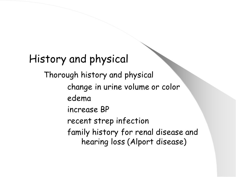 History and physical Thorough history and physical change in urine volume or color edema increase BP recent strep infection family history for renal disease and hearing loss (Alport disease)