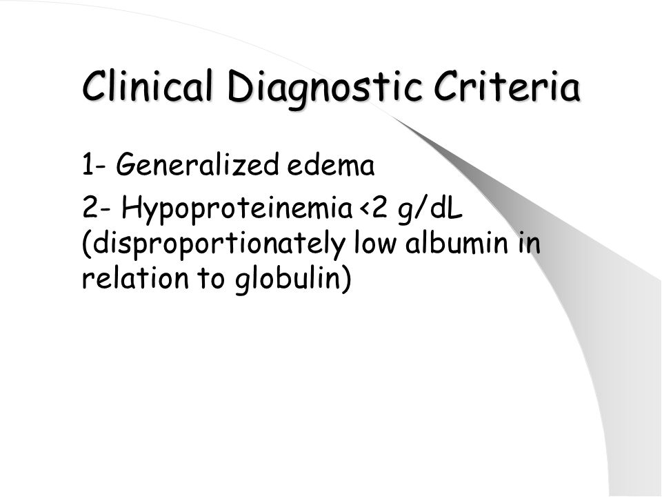 Clinical Diagnostic Criteria 1- Generalized edema 2- Hypoproteinemia <2 g/dL (disproportionately low albumin in relation to globulin)