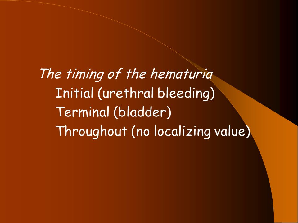 The timing of the hematuria Initial (urethral bleeding) Terminal (bladder) Throughout (no localizing value)