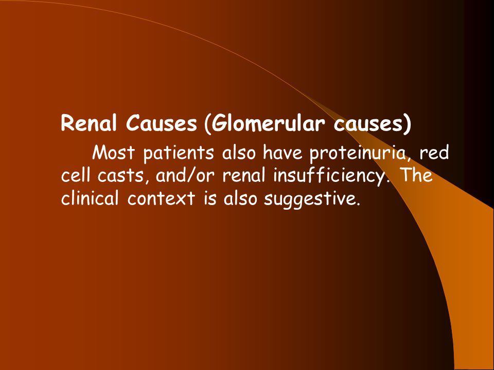 Renal Causes (Glomerular causes) Most patients also have proteinuria, red cell casts, and/or renal insufficiency.