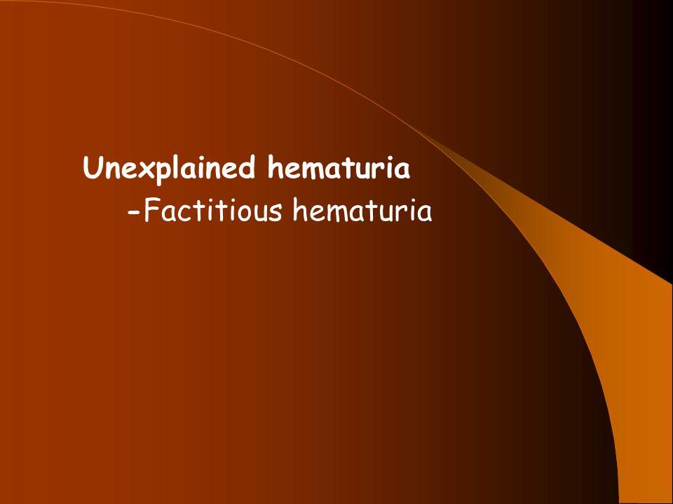 Unexplained hematuria -Factitious hematuria
