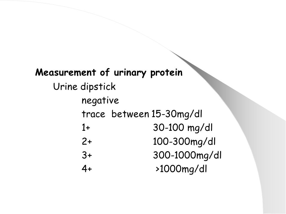 Measurement of urinary protein Urine dipstick negative trace between 15-30mg/dl 1+ 30-100 mg/dl 2+ 100-300mg/dl 3+ 300-1000mg/dl 4+ >1000mg/dl