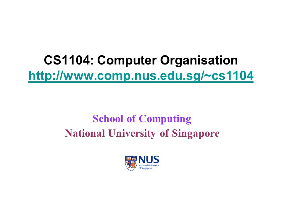 CS1104: Computer Organisation http://www.comp.nus.edu.sg/~cs1104 http://www.comp.nus.edu.sg/~cs1104 School of Computing National University of Singapo
