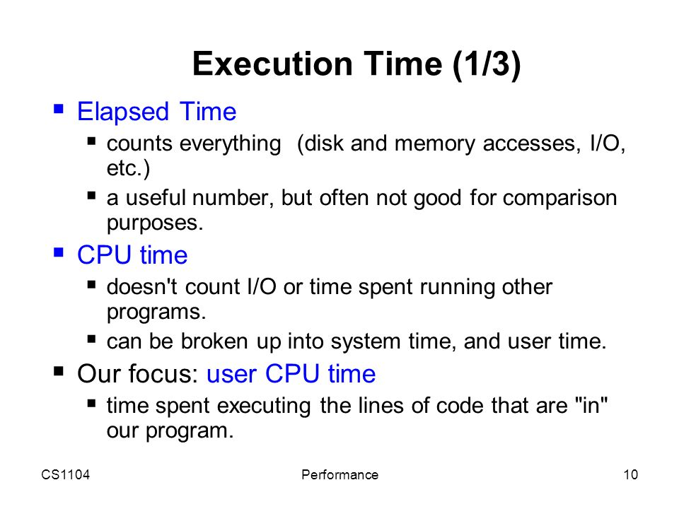 CS1104Performance10 Execution Time (1/3)  Elapsed Time  counts everything (disk and memory accesses, I/O, etc.)  a useful number, but often not goo