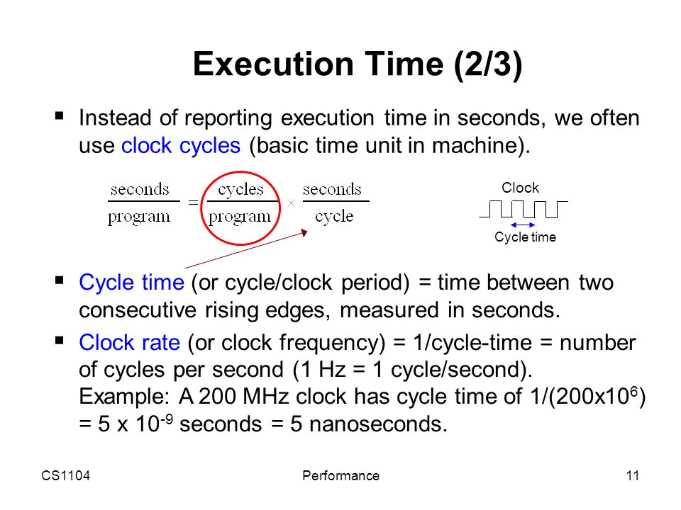 CS1104Performance11 Execution Time (2/3)  Instead of reporting execution time in seconds, we often use clock cycles (basic time unit in machine).  C