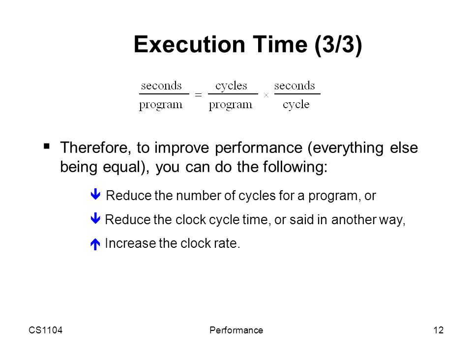 CS1104Performance12 Execution Time (3/3)  Therefore, to improve performance (everything else being equal), you can do the following:  Reduce the num