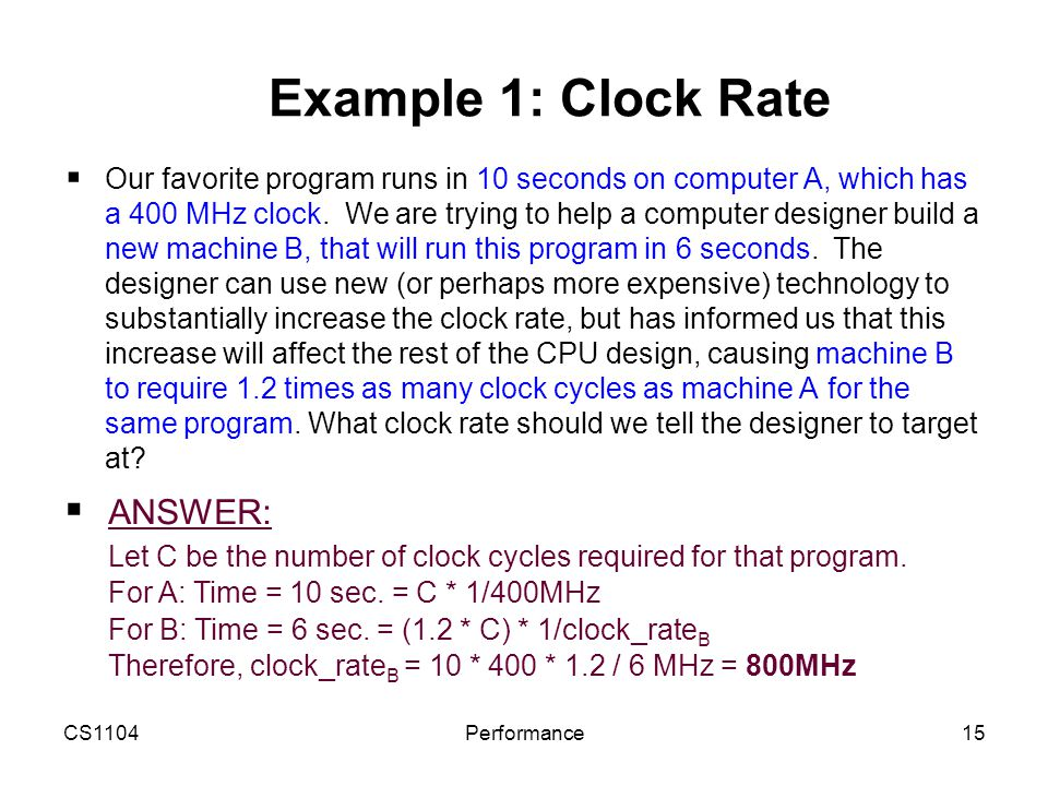 CS1104Performance15 Example 1: Clock Rate  Our favorite program runs in 10 seconds on computer A, which has a 400 MHz clock. We are trying to help a