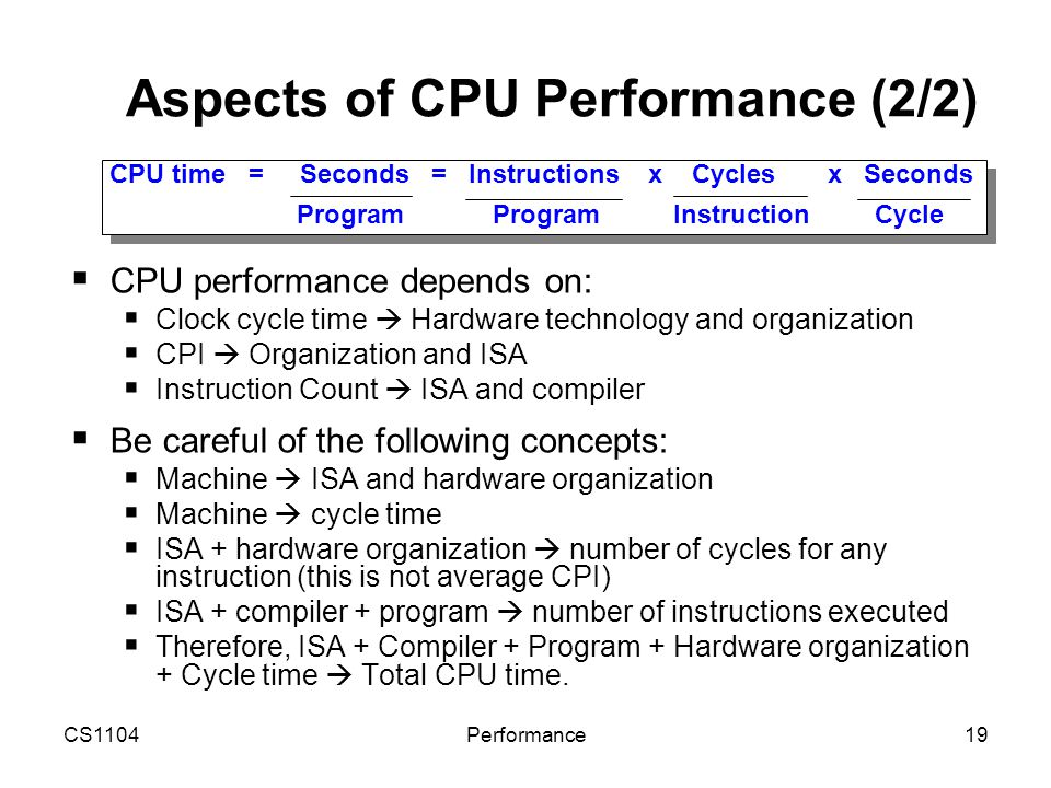 CS1104Performance19 Aspects of CPU Performance (2/2)  CPU performance depends on:  Clock cycle time  Hardware technology and organization  CPI  O