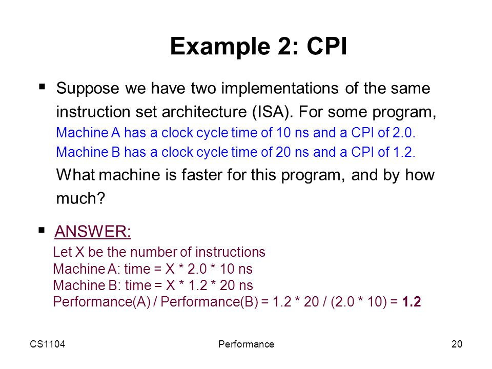 CS1104Performance20 Example 2: CPI  Suppose we have two implementations of the same instruction set architecture (ISA). For some program, Machine A h