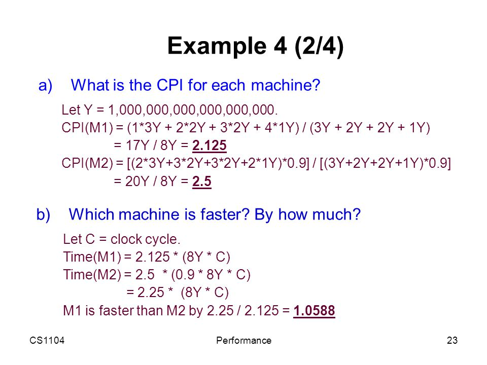 CS1104Performance23 Example 4 (2/4) a)What is the CPI for each machine? Let Y = 1,000,000,000,000,000,000. CPI(M1) = (1*3Y + 2*2Y + 3*2Y + 4*1Y) / (3Y