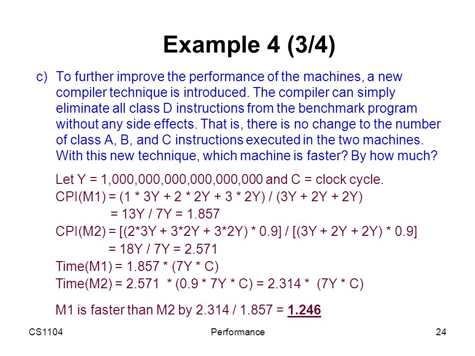 CS1104Performance24 Example 4 (3/4) c)To further improve the performance of the machines, a new compiler technique is introduced. The compiler can sim