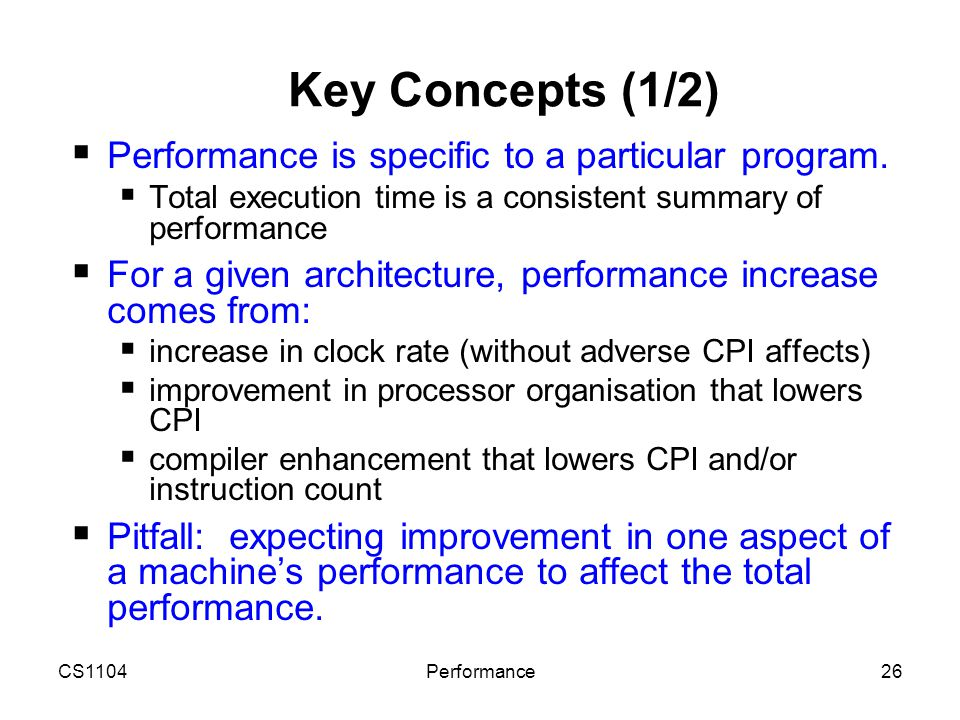 CS1104Performance26 Key Concepts (1/2)  Performance is specific to a particular program.  Total execution time is a consistent summary of performanc