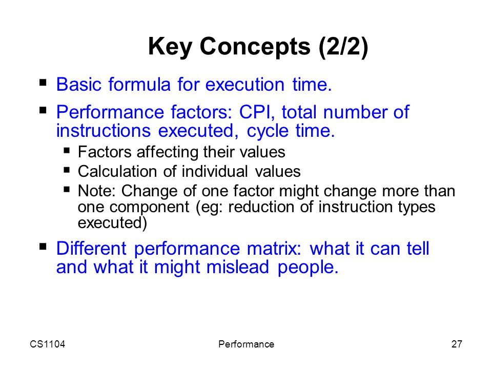 CS1104Performance27 Key Concepts (2/2)  Basic formula for execution time.  Performance factors: CPI, total number of instructions executed, cycle ti