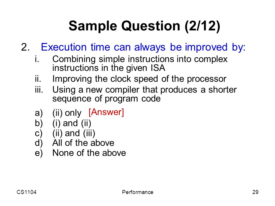 CS1104Performance29 Sample Question (2/12) 2.Execution time can always be improved by:  Combining simple instructions into complex instructions in t