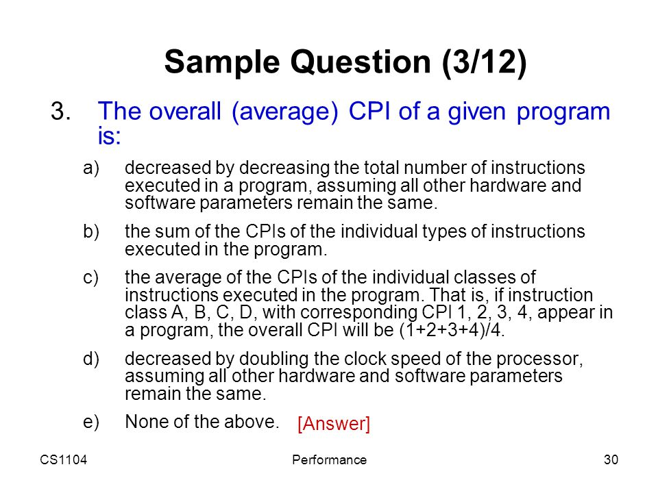 CS1104Performance30 Sample Question (3/12) 3.The overall (average) CPI of a given program is: a)decreased by decreasing the total number of instructio