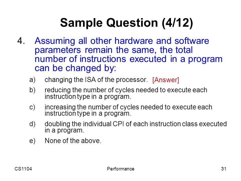 CS1104Performance31 Sample Question (4/12) 4.Assuming all other hardware and software parameters remain the same, the total number of instructions exe