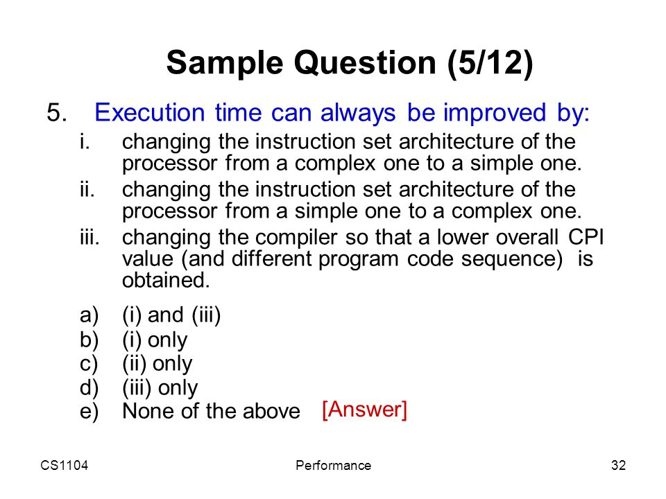 CS1104Performance32 Sample Question (5/12) 5.Execution time can always be improved by: i.changing the instruction set architecture of the processor fr