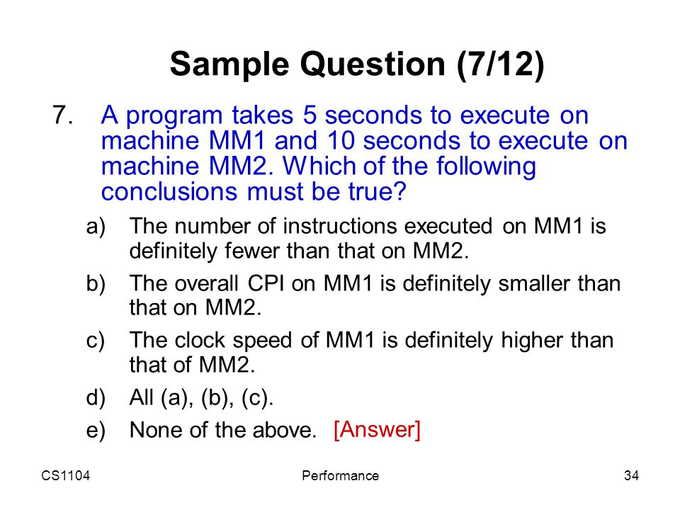 CS1104Performance34 Sample Question (7/12) 7.A program takes 5 seconds to execute on machine MM1 and 10 seconds to execute on machine MM2. Which of th