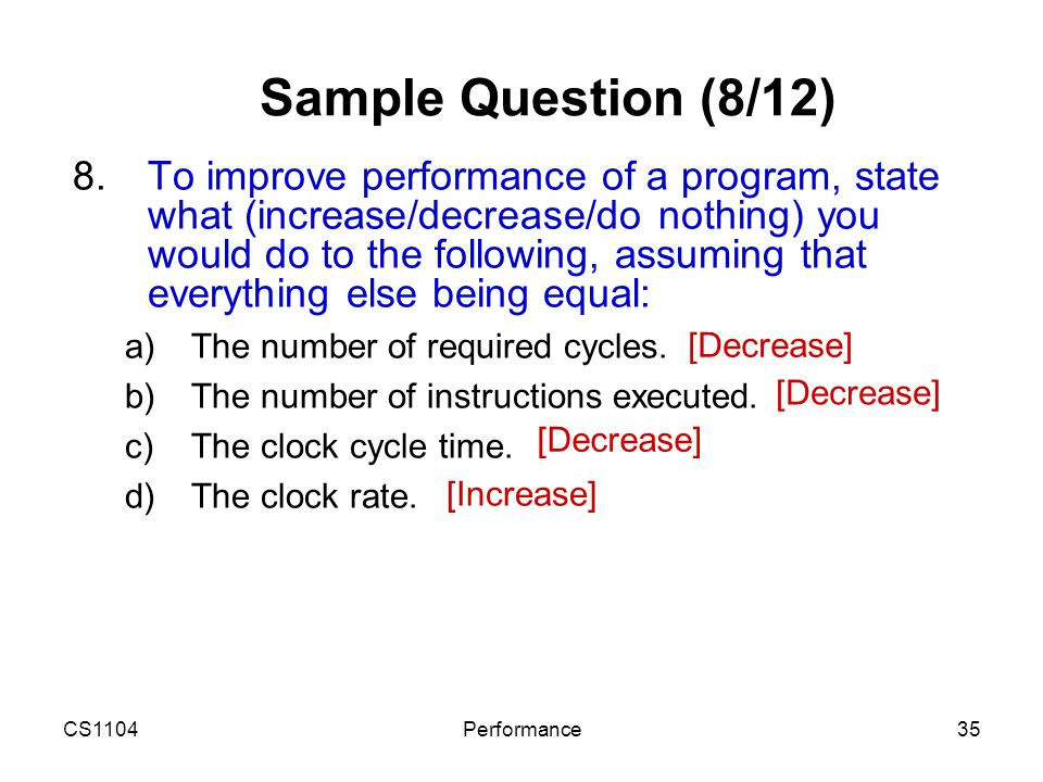 CS1104Performance35 Sample Question (8/12) 8.To improve performance of a program, state what (increase/decrease/do nothing) you would do to the follow