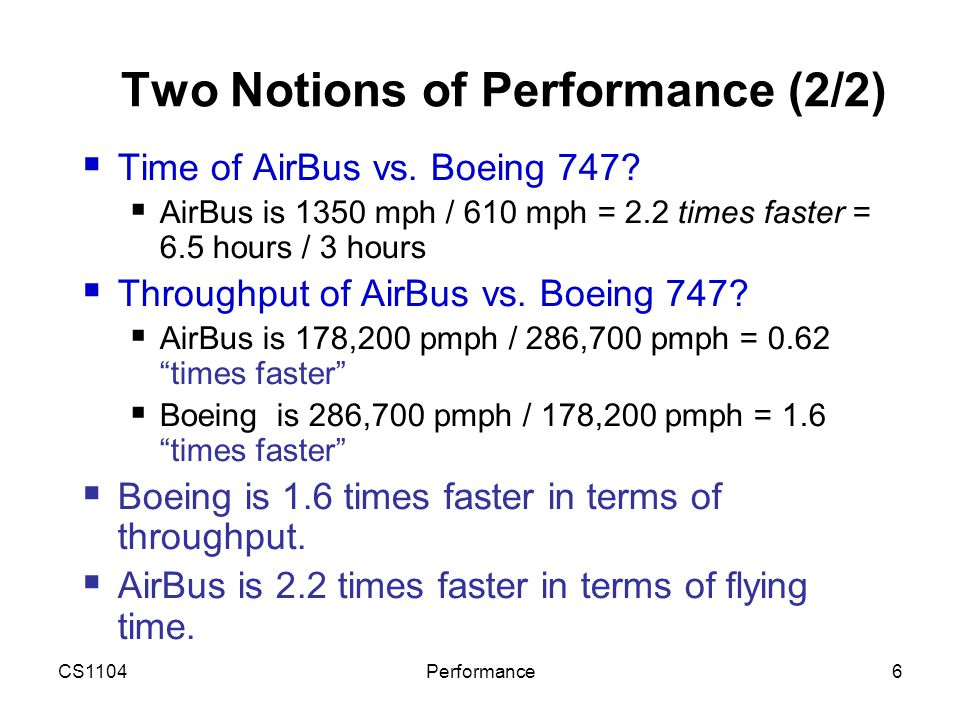 CS1104Performance6 Two Notions of Performance (2/2)  Time of AirBus vs. Boeing 747?  AirBus is 1350 mph / 610 mph = 2.2 times faster = 6.5 hours / 3